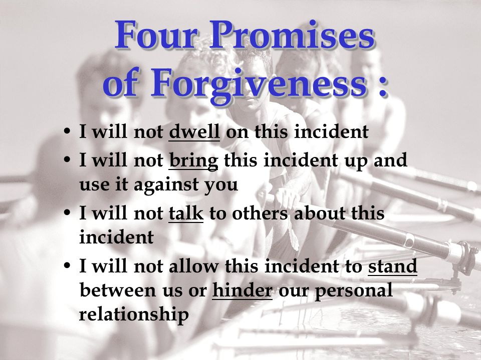 Four Promises of Forgiveness : I will not dwell on this incident I will not bring this incident up and use it against you I will not talk to others about this incident I will not allow this incident to stand between us or hinder our personal relationship