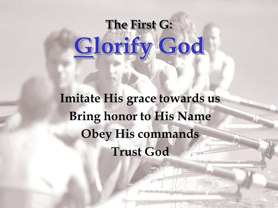 The First G: Glorify God Imitate His grace towards us Bring honor to His Name Obey His commands Trust God