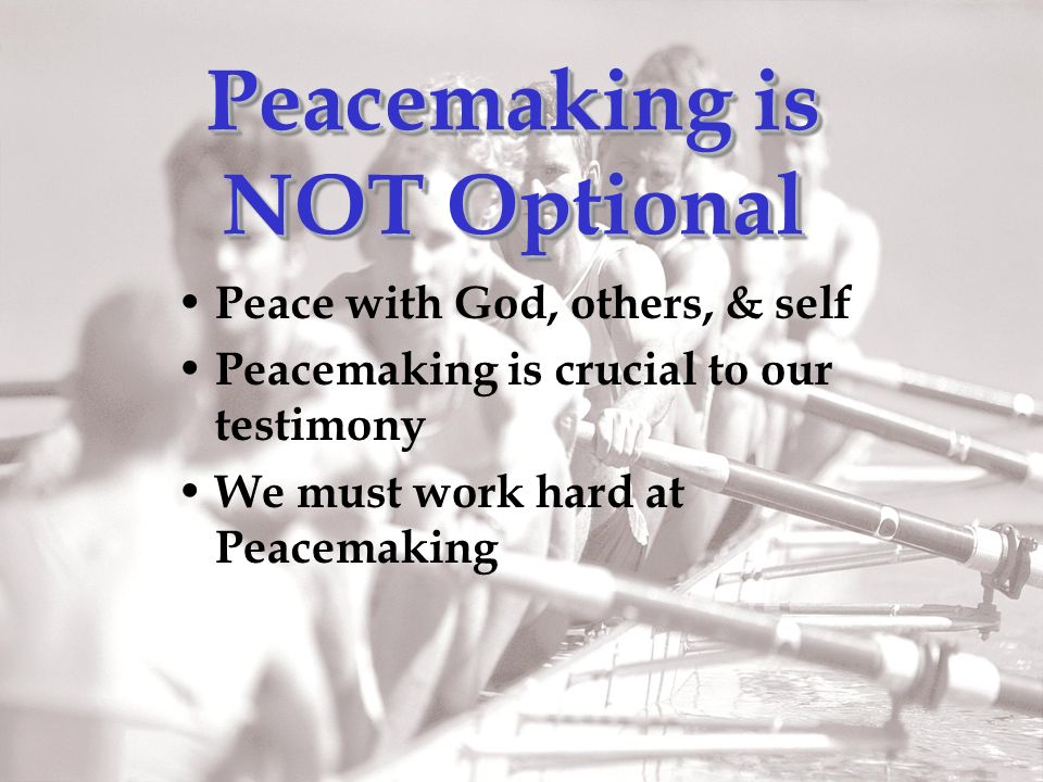 Peacemaking is NOT Optional Peace with God, others, & self Peacemaking is crucial to our testimony We must work hard at Peacemaking
