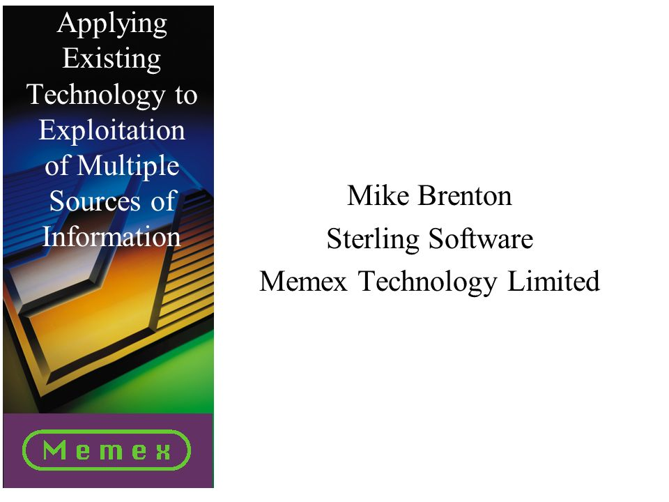 Applying Existing Technology to Exploitation of Multiple Sources of Information Mike Brenton Sterling Software Memex Technology Limited