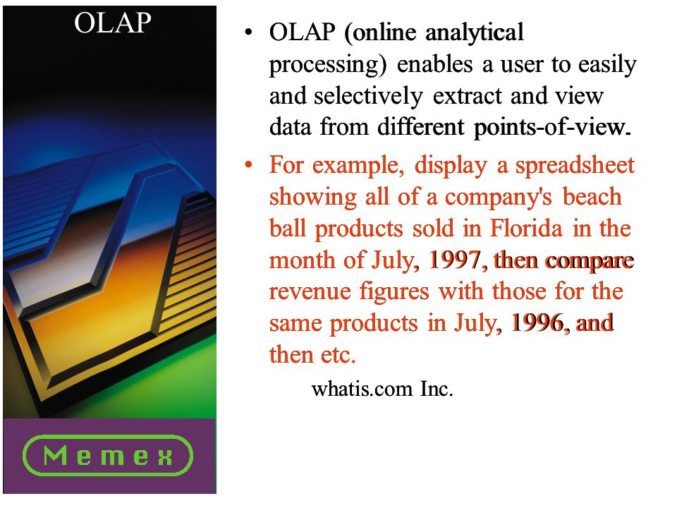 OLAP OLAP (online analytical processing) enables a user to easily and selectively extract and view data from different points-of-view.