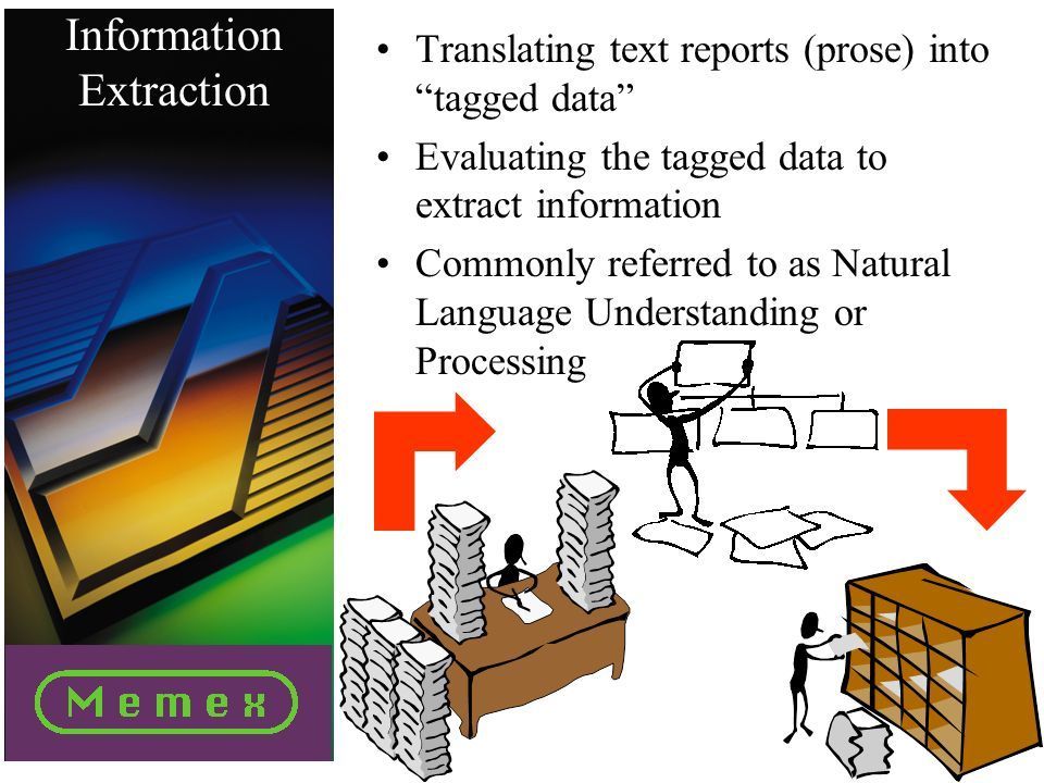 Information Extraction Translating text reports (prose) into tagged data Evaluating the tagged data to extract information Commonly referred to as Natural Language Understanding or Processing