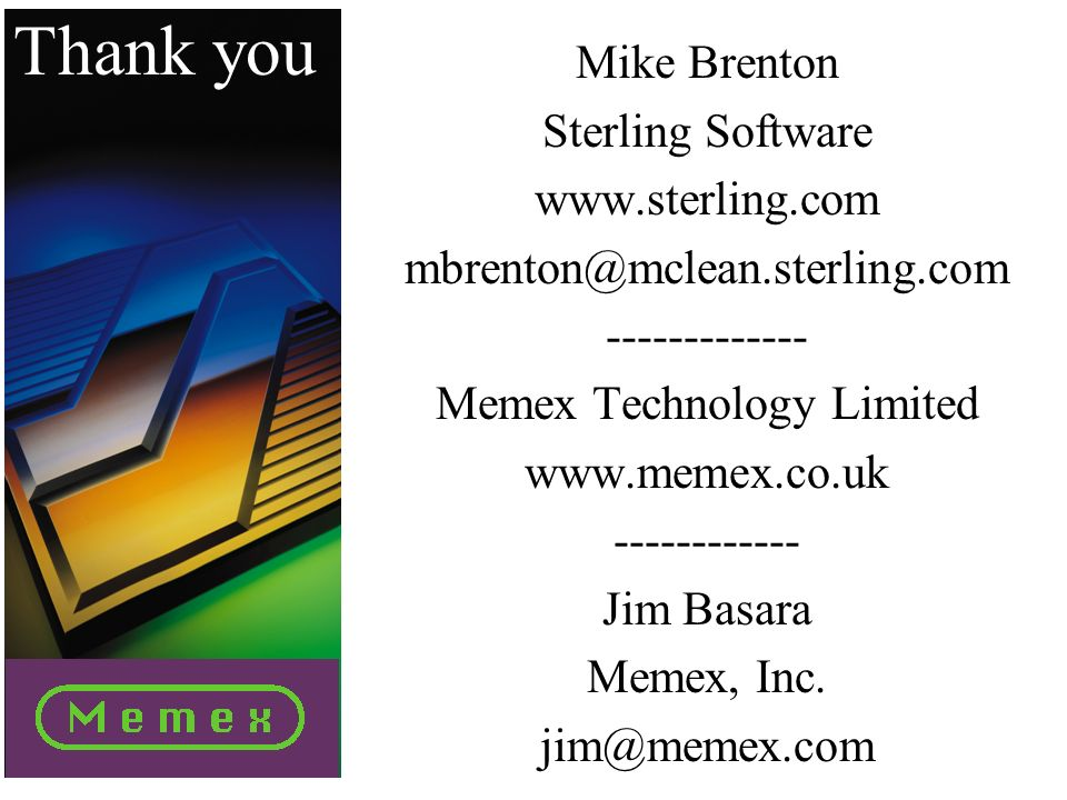 Thank you Mike Brenton Sterling Software www.sterling.com mbrenton@mclean.sterling.com ------------- Memex Technology Limited www.memex.co.uk ------------ Jim Basara Memex, Inc.
