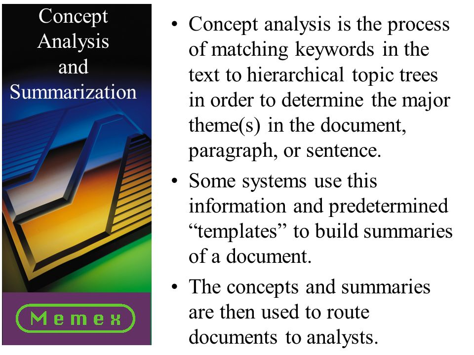 Concept Analysis and Summarization Concept analysis is the process of matching keywords in the text to hierarchical topic trees in order to determine the major theme(s) in the document, paragraph, or sentence.