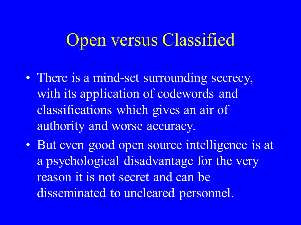 Open versus Classified There is a mind-set surrounding secrecy, with its application of codewords and classifications which gives an air of authority and worse accuracy.
