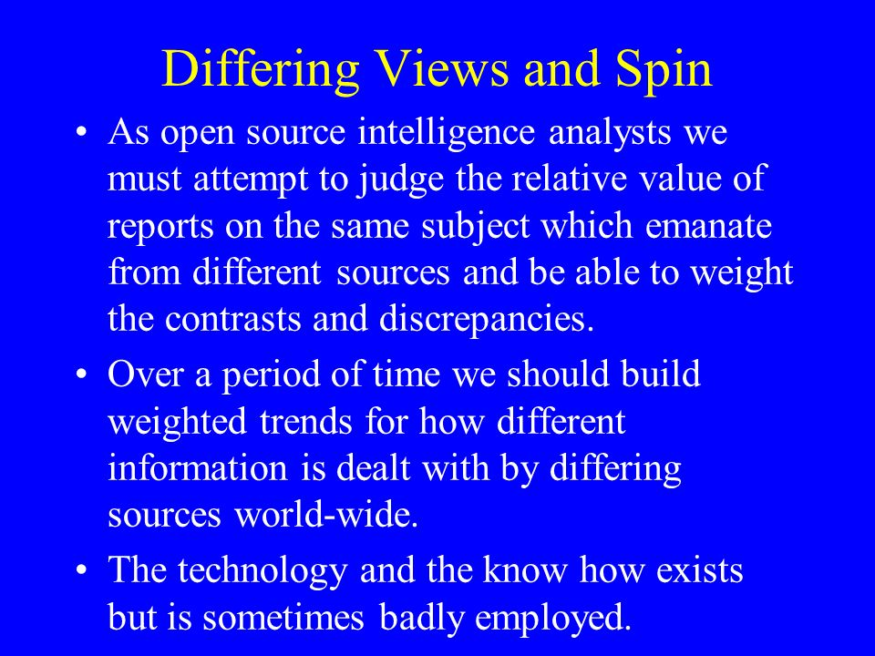 Differing Views and Spin As open source intelligence analysts we must attempt to judge the relative value of reports on the same subject which emanate from different sources and be able to weight the contrasts and discrepancies.