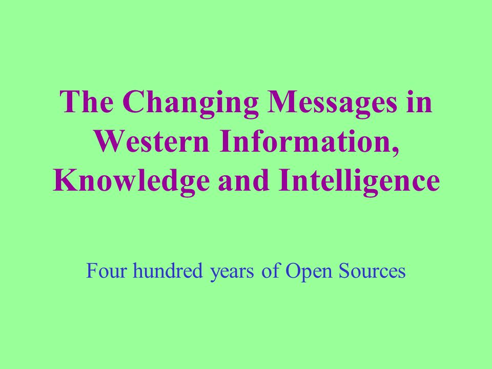 The Changing Messages in Western Information, Knowledge and Intelligence Four hundred years of Open Sources