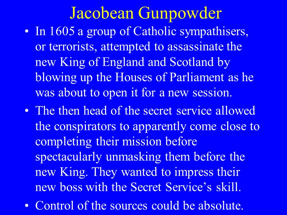 Jacobean Gunpowder In 1605 a group of Catholic sympathisers, or terrorists, attempted to assassinate the new King of England and Scotland by blowing up the Houses of Parliament as he was about to open it for a new session.