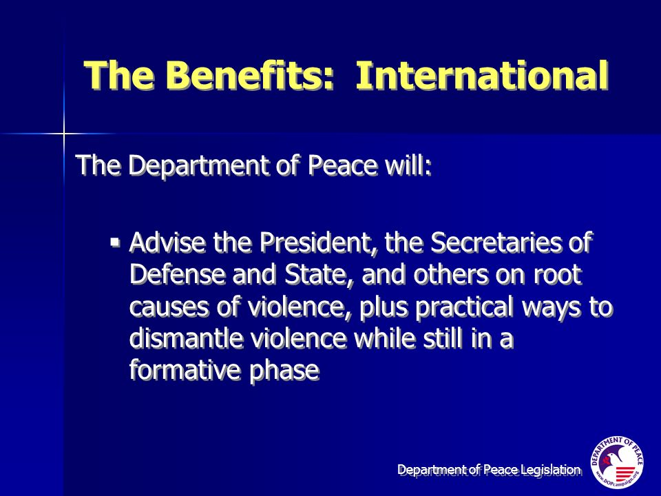 Department of Peace Legislation The Benefits: International The Department of Peace will: Advise the President, the Secretaries of Defense and State, and others on root causes of violence, plus practical ways to dismantle violence while still in a formative phase The Department of Peace will: Advise the President, the Secretaries of Defense and State, and others on root causes of violence, plus practical ways to dismantle violence while still in a formative phase