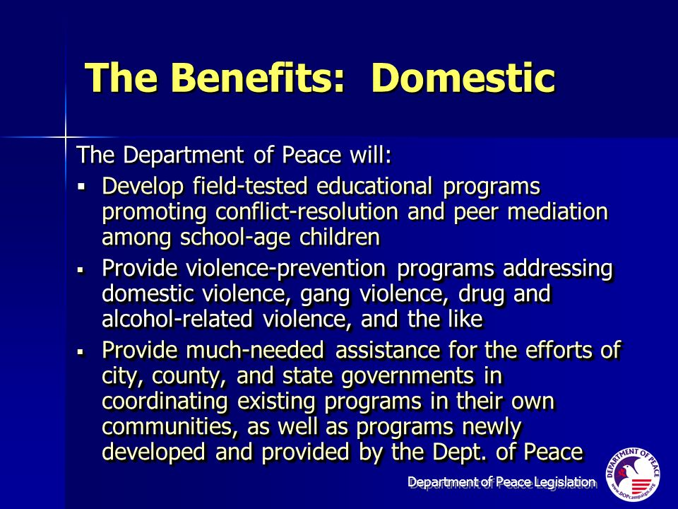Department of Peace Legislation The Benefits: Domestic The Department of Peace will: Develop field-tested educational programs promoting conflict-resolution and peer mediation among school-age children Provide violence-prevention programs addressing domestic violence, gang violence, drug and alcohol-related violence, and the like Provide violence-prevention programs addressing domestic violence, gang violence, drug and alcohol-related violence, and the like Provide much-needed assistance for the efforts of city, county, and state governments in coordinating existing programs in their own communities, as well as programs newly developed and provided by the Dept.