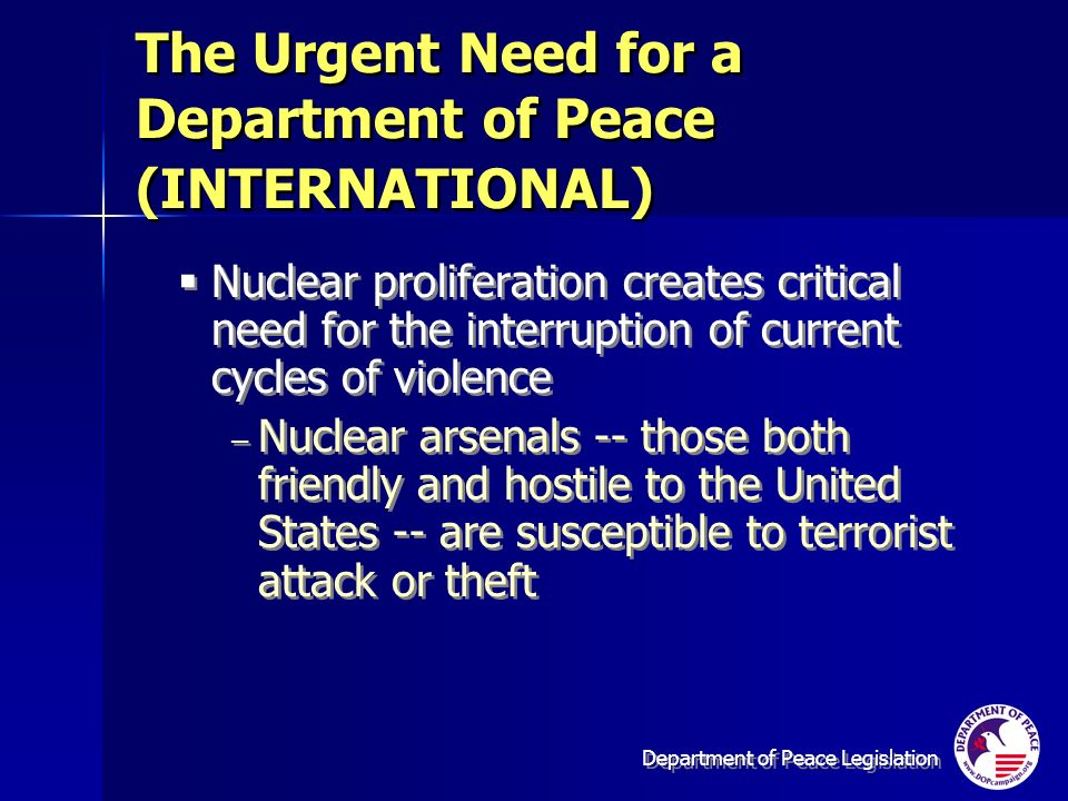 Department of Peace Legislation Nuclear proliferation creates critical need for the interruption of current cycles of violence – Nuclear arsenals -- those both friendly and hostile to the United States -- are susceptible to terrorist attack or theft Nuclear proliferation creates critical need for the interruption of current cycles of violence – Nuclear arsenals -- those both friendly and hostile to the United States -- are susceptible to terrorist attack or theft The Urgent Need for a Department of Peace (INTERNATIONAL)