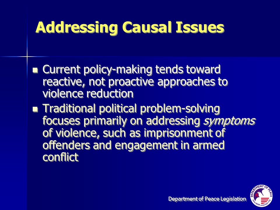 Department of Peace Legislation Addressing Causal Issues Current policy-making tends toward reactive, not proactive approaches to violence reduction Traditional political problem-solving focuses primarily on addressing symptoms of violence, such as imprisonment of offenders and engagement in armed conflict Current policy-making tends toward reactive, not proactive approaches to violence reduction Traditional political problem-solving focuses primarily on addressing symptoms of violence, such as imprisonment of offenders and engagement in armed conflict