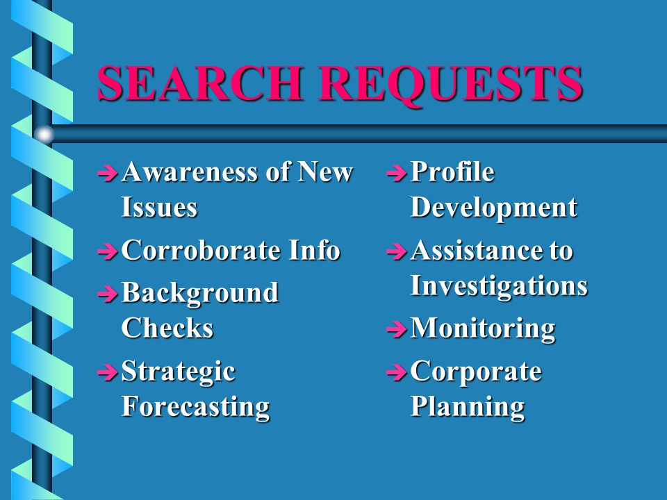 SEARCH REQUESTS è Awareness of New Issues è Corroborate Info è Background Checks è Strategic Forecasting è Profile Development è Assistance to Investigations è Monitoring è Corporate Planning