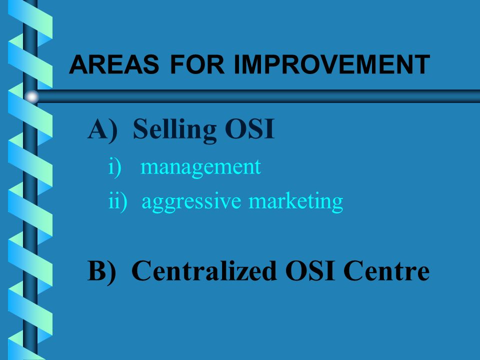 AREAS FOR IMPROVEMENT A) Selling OSI i) management ii) aggressive marketing B) Centralized OSI Centre