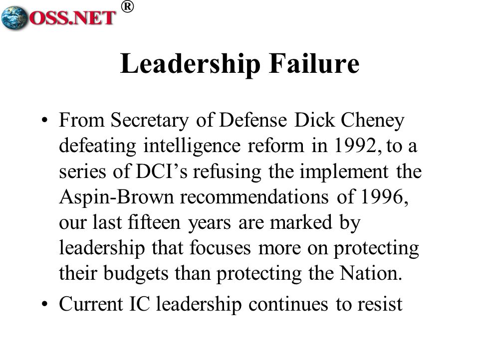 ® Leadership Failure From Secretary of Defense Dick Cheney defeating intelligence reform in 1992, to a series of DCIs refusing the implement the Aspin-Brown recommendations of 1996, our last fifteen years are marked by leadership that focuses more on protecting their budgets than protecting the Nation.