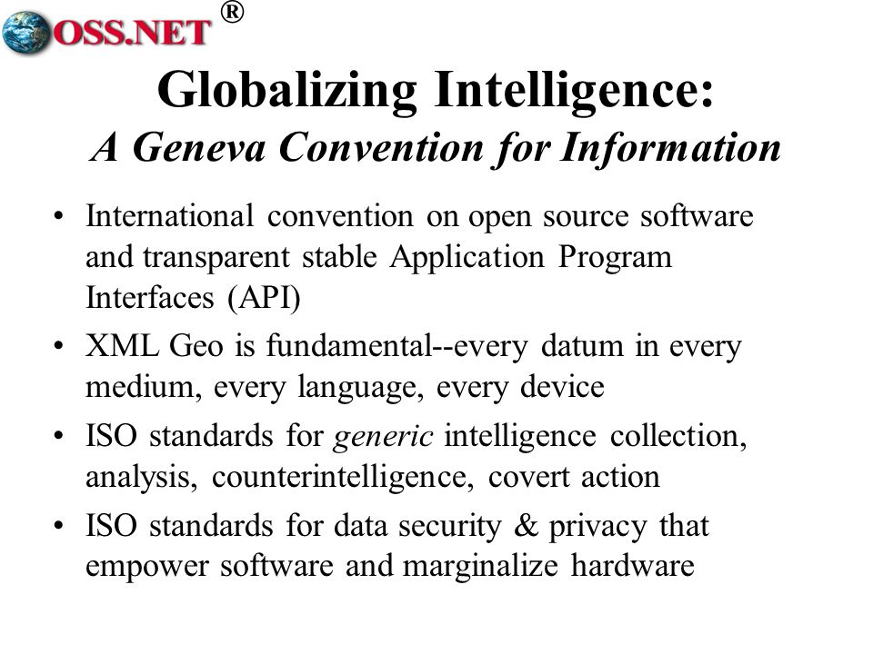 ® Globalizing Intelligence: A Geneva Convention for Information International convention on open source software and transparent stable Application Program Interfaces (API) XML Geo is fundamental--every datum in every medium, every language, every device ISO standards for generic intelligence collection, analysis, counterintelligence, covert action ISO standards for data security & privacy that empower software and marginalize hardware