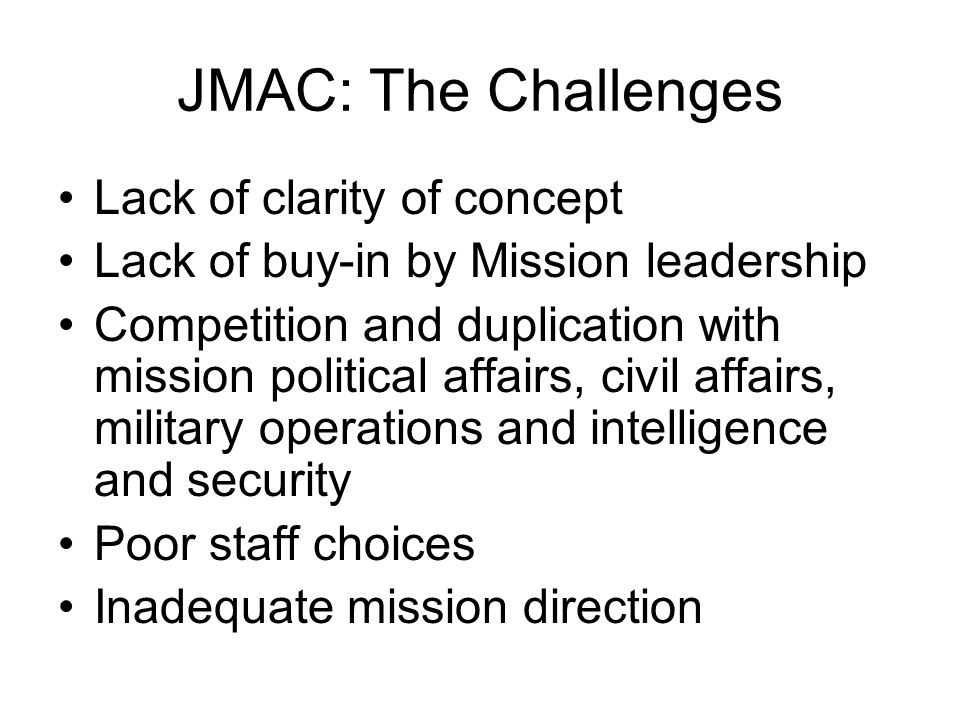 JMAC: The Challenges Lack of clarity of concept Lack of buy-in by Mission leadership Competition and duplication with mission political affairs, civil affairs, military operations and intelligence and security Poor staff choices Inadequate mission direction