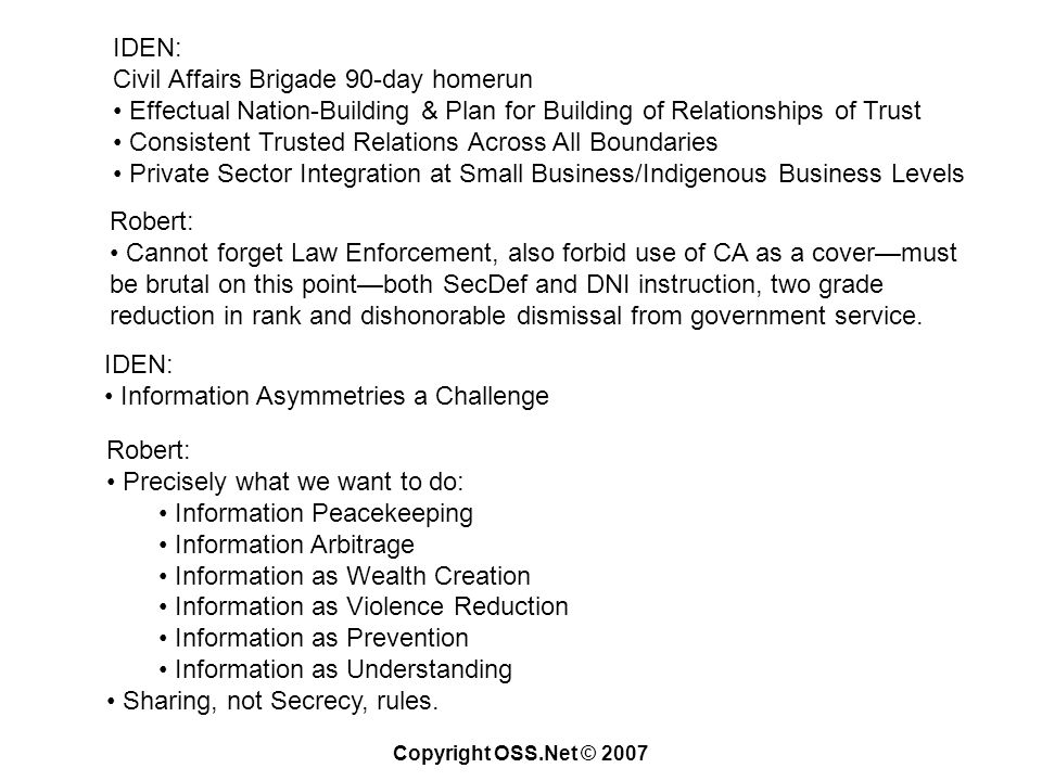 Copyright OSS.Net © 2007 IDEN: Civil Affairs Brigade 90-day homerun Effectual Nation-Building & Plan for Building of Relationships of Trust Consistent Trusted Relations Across All Boundaries Private Sector Integration at Small Business/Indigenous Business Levels Robert: Cannot forget Law Enforcement, also forbid use of CA as a covermust be brutal on this pointboth SecDef and DNI instruction, two grade reduction in rank and dishonorable dismissal from government service.