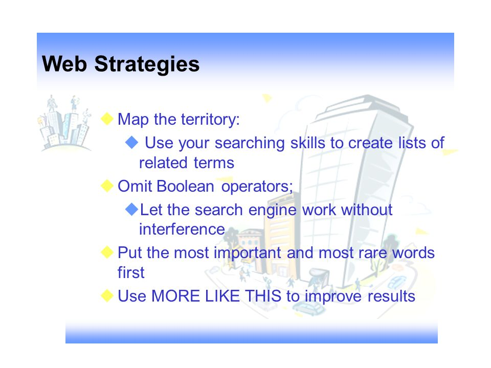 Web Strategies Map the territory: Use your searching skills to create lists of related terms Omit Boolean operators; Let the search engine work without interference Put the most important and most rare words first Use MORE LIKE THIS to improve results