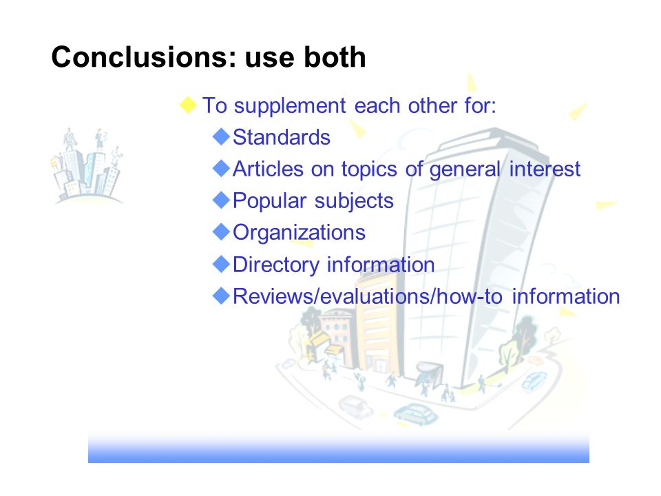 Conclusions: use both uTo supplement each other for: uStandards uArticles on topics of general interest uPopular subjects uOrganizations uDirectory information uReviews/evaluations/how-to information