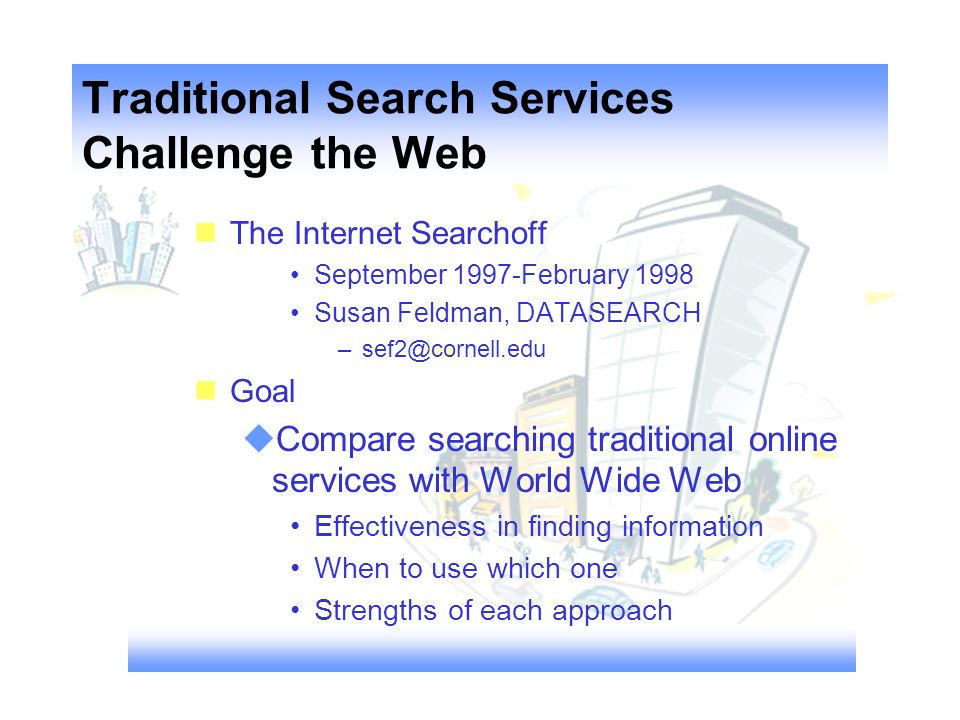 Traditional Search Services Challenge the Web nThe Internet Searchoff September 1997-February 1998 Susan Feldman, DATASEARCH –sef2@cornell.edu nGoal Compare searching traditional online services with World Wide Web Effectiveness in finding information When to use which one Strengths of each approach