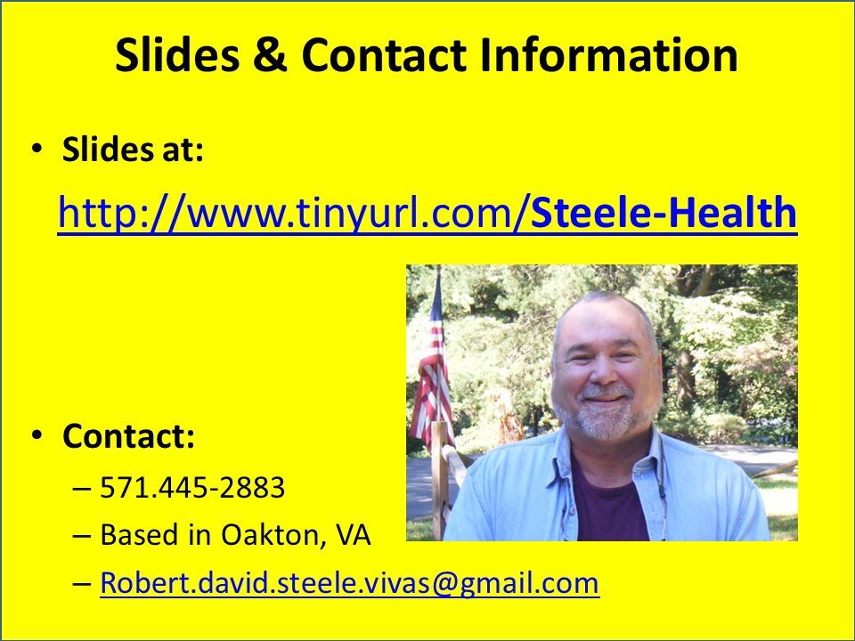 Slides & Contact Information Slides at: http://www.tinyurl.com/Steele-Health Contact: – 571.445-2883 – Based in Oakton, VA – Robert.david.steele.vivas@gmail.com Robert.david.steele.vivas@gmail.com