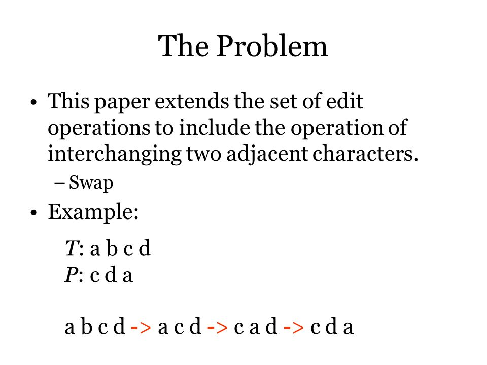The Problem This paper extends the set of edit operations to include the operation of interchanging two adjacent characters.