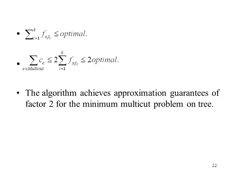 22 The algorithm achieves approximation guarantees of factor 2 for the minimum multicut problem on tree.