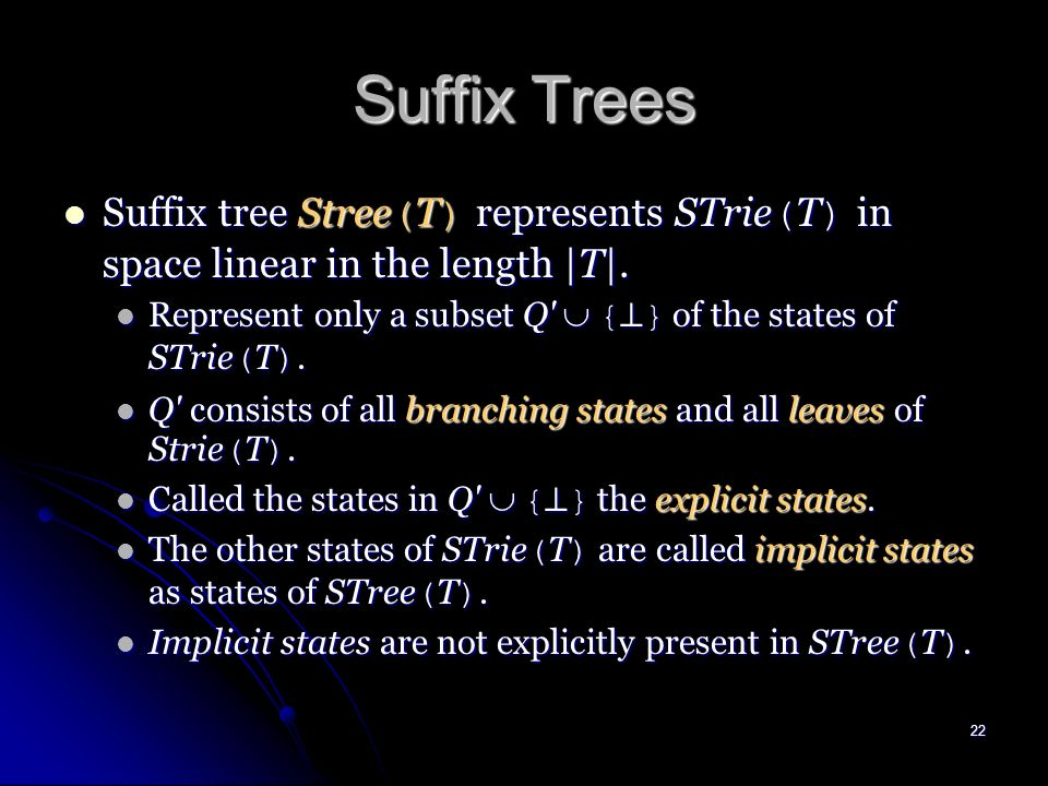 21 Constructing Suffix Tries (cont.) Theorem 1 Suffix trie STrie ( T ) can be constructed in time proportional to the size of STrie ( T ) which, in the worst case, is O ( |T| 2 ).