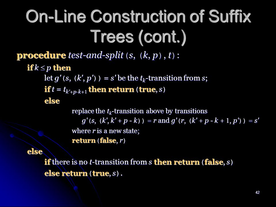 41 On-Line Construction of Suffix Trees (cont.) procedure update ( s, ( k, i )) : ( s, ( k, i - 1 )) is the canonical reference pair for the active point; oldr root; ( endpoint, r ) test-and-split ( s, ( k, i - 1 ), t i ) ; while not ( end-point ) do create new transition g ( r, ( i, )) = r where r is a new state; if oldr root then create new suffix link f ( oldr ) = r; oldr r; ( s, k ) canonize ( f ( s ), ( k, i - 1 )) ; ( end-point, r ) test-and-split ( s, ( k, i - 1 ), t i ) ; if oldr root then create new suffix link f ( oldr ) = s; return ( s, k ).