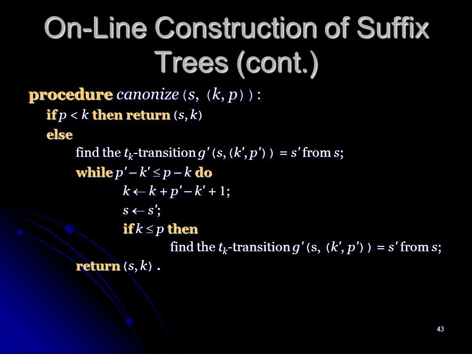 42 On-Line Construction of Suffix Trees (cont.) procedure test-and-split ( s, ( k, p ), t ) : if k p then let g ( s, ( k , p )) = s be the t k -transition from s; if t = t k +p-k+ 1 then return ( true, s ) else replace the t k -transition above by transitions g ( s, ( k , k + p - k )) = r and g ( r, ( k + p - k + 1, p )) = s g ( s, ( k , k + p - k )) = r and g ( r, ( k + p - k + 1, p )) = s where r is a new state; return ( false, r ) else if there is no t-transition from s then return ( false, s ) else return ( true, s ).