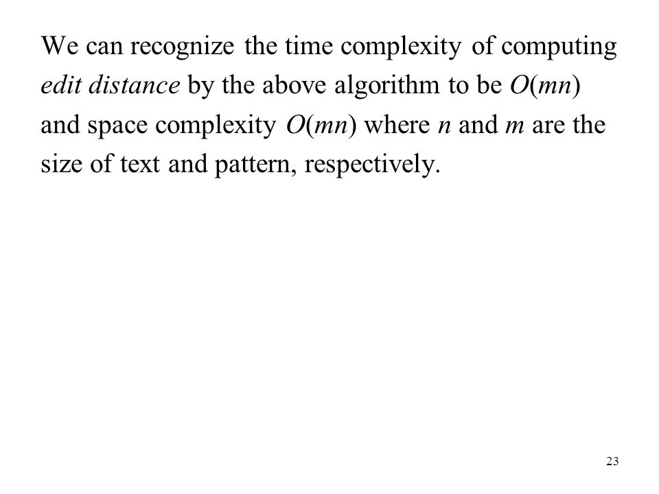 23 We can recognize the time complexity of computing edit distance by the above algorithm to be O(mn) and space complexity O(mn) where n and m are the size of text and pattern, respectively.