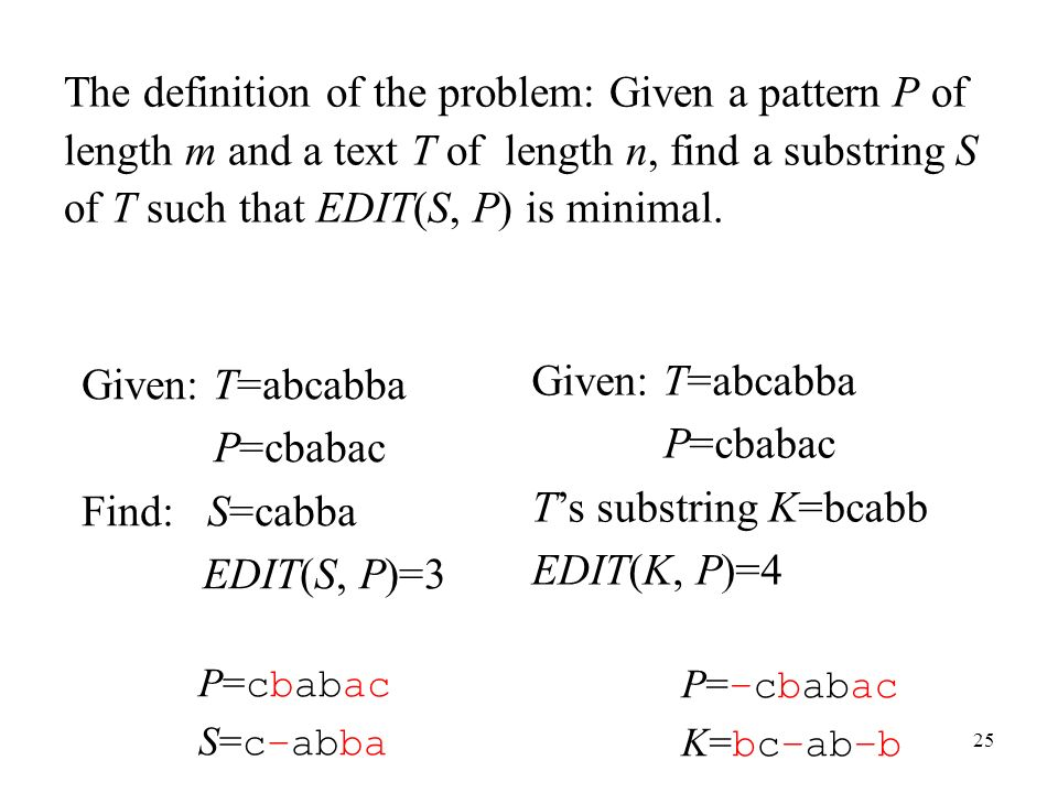 25 The definition of the problem: Given a pattern P of length m and a text T of length n, find a substring S of T such that EDIT(S, P) is minimal.