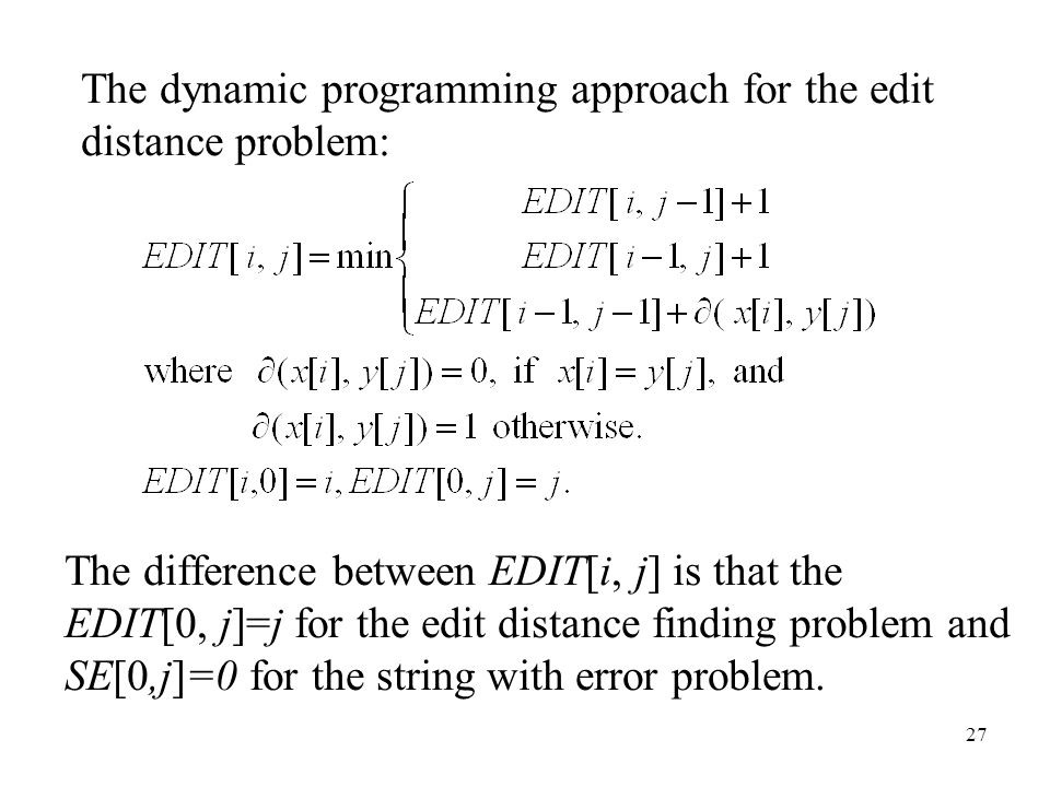27 The difference between EDIT[i, j] is that the EDIT[0, j]=j for the edit distance finding problem and SE[0,j]=0 for the string with error problem.