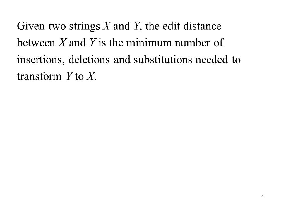 4 Given two strings X and Y, the edit distance between X and Y is the minimum number of insertions, deletions and substitutions needed to transform Y to X.