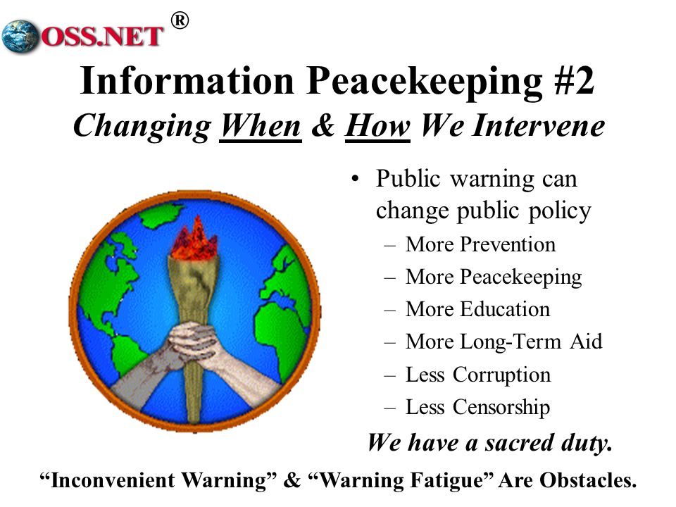 ® Information Peacekeeping #2 Changing When & How We Intervene Public warning can change public policy –More Prevention –More Peacekeeping –More Education –More Long-Term Aid –Less Corruption –Less Censorship We have a sacred duty.