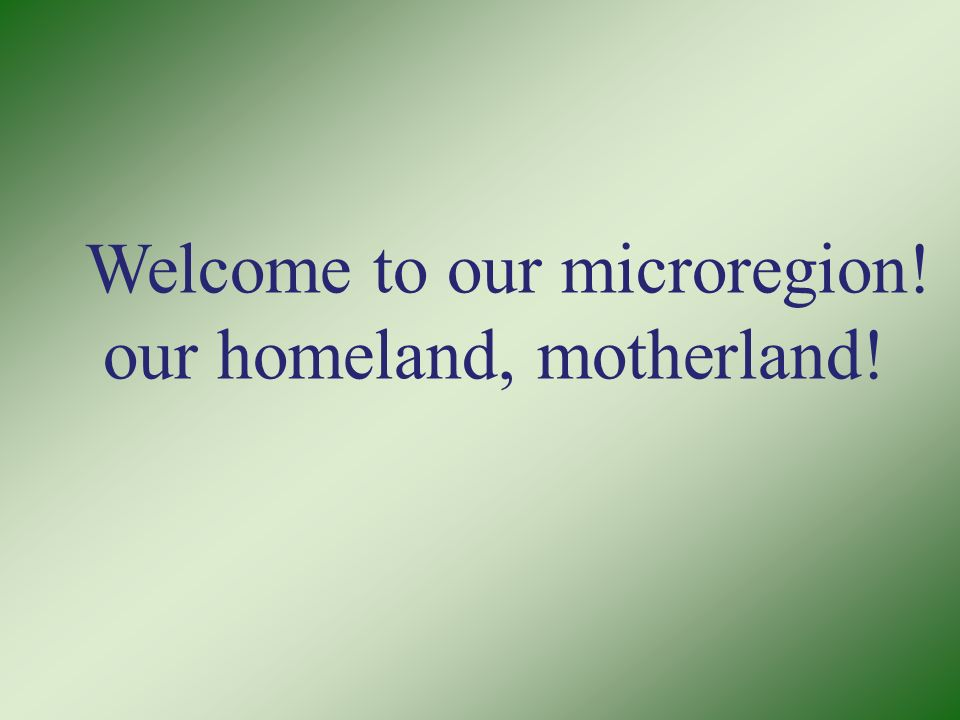 Welcome to our microregion! our homeland, motherland!