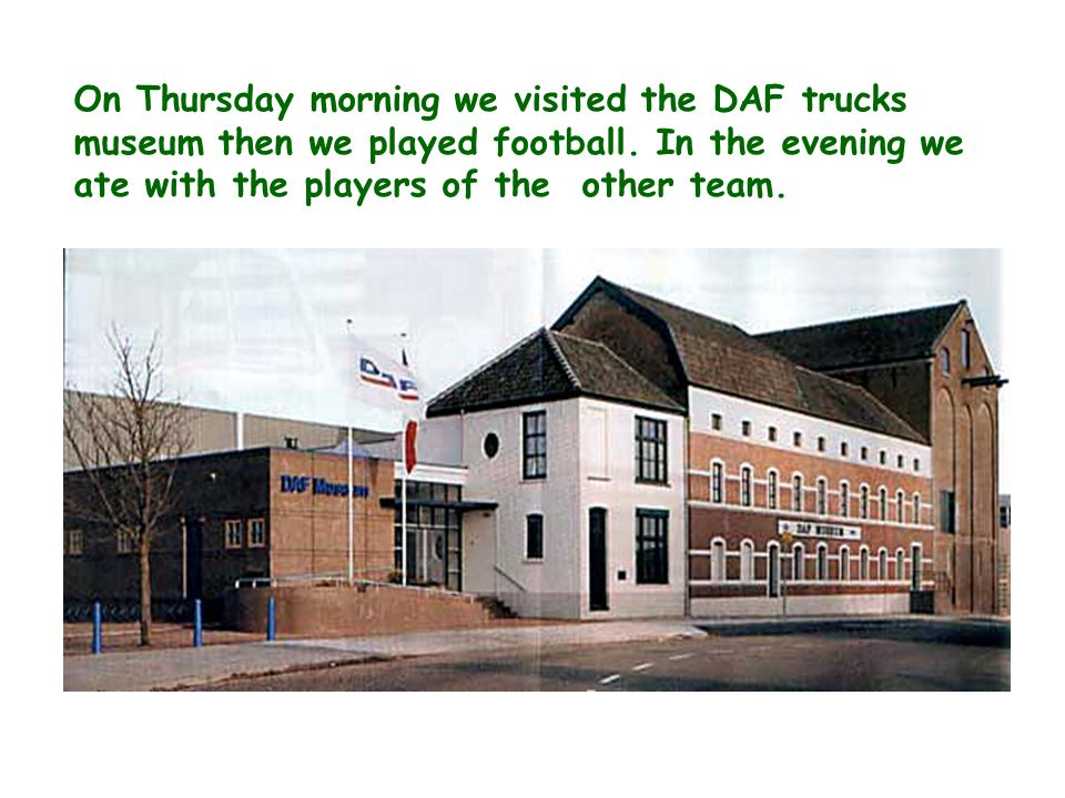 On Thursday morning we visited the DAF trucks museum then we played football.