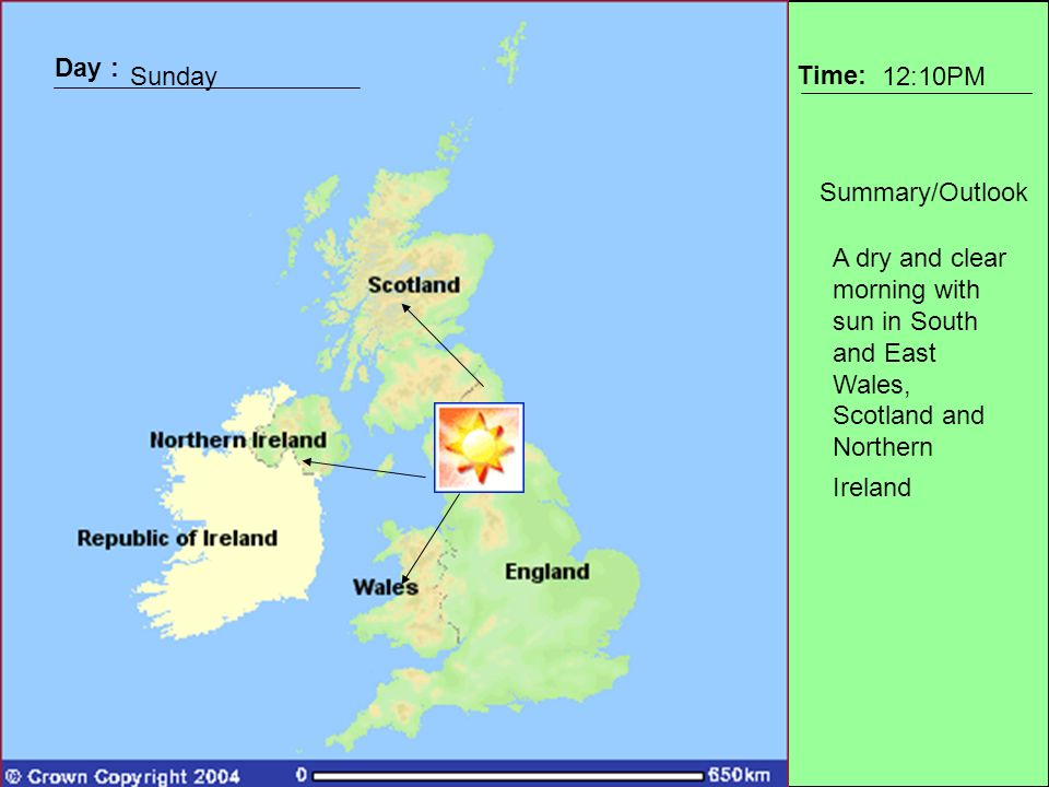 Day : Time: Summary/Outlook Day : Sunday12:10PM A dry and clear morning with sun in South and East Wales, Scotland and Northern Ireland