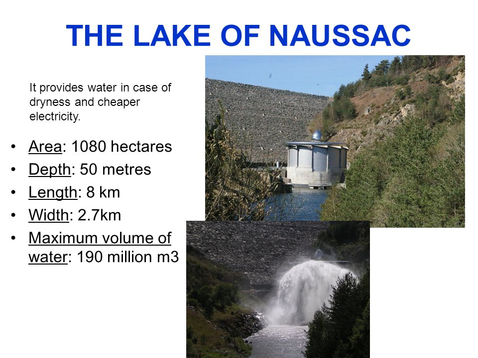 THE LAKE OF NAUSSAC Area: 1080 hectares Depth: 50 metres Length: 8 km Width: 2.7km Maximum volume of water: 190 million m3 It provides water in case of dryness and cheaper electricity.