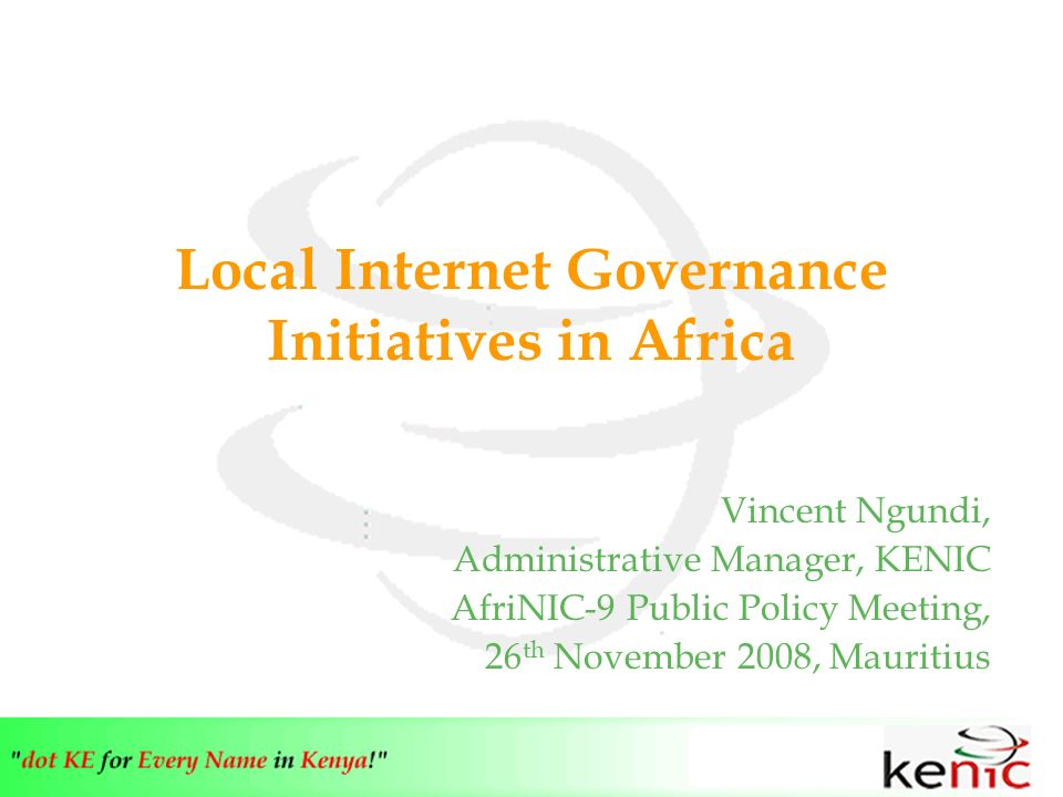 Local Internet Governance Initiatives in Africa Vincent Ngundi, Administrative Manager, KENIC AfriNIC-9 Public Policy Meeting, 26 th November 2008, Mauritius