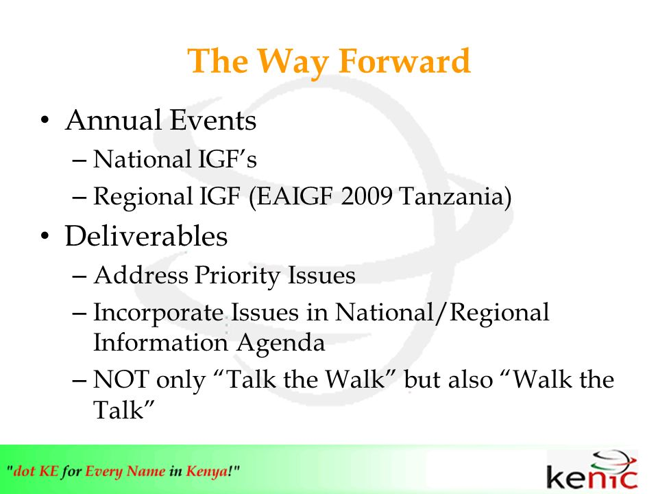 The Way Forward Annual Events – National IGFs – Regional IGF (EAIGF 2009 Tanzania) Deliverables – Address Priority Issues – Incorporate Issues in National/Regional Information Agenda – NOT only Talk the Walk but also Walk the Talk