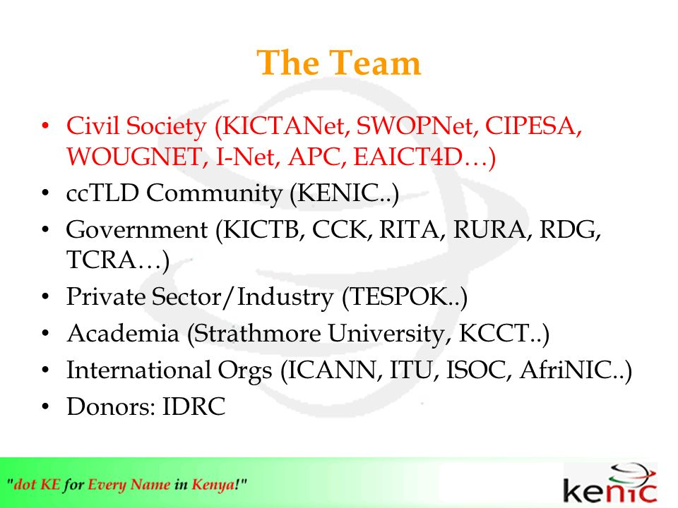 The Team Civil Society (KICTANet, SWOPNet, CIPESA, WOUGNET, I-Net, APC, EAICT4D…) ccTLD Community (KENIC..) Government (KICTB, CCK, RITA, RURA, RDG, TCRA…) Private Sector/Industry (TESPOK..) Academia (Strathmore University, KCCT..) International Orgs (ICANN, ITU, ISOC, AfriNIC..) Donors: IDRC
