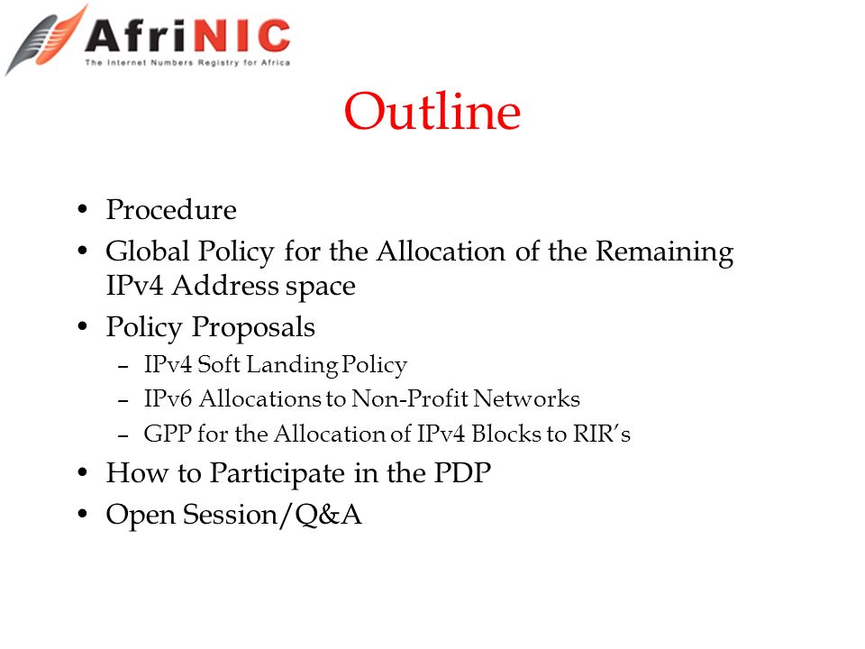 Outline Procedure Global Policy for the Allocation of the Remaining IPv4 Address space Policy Proposals –IPv4 Soft Landing Policy –IPv6 Allocations to Non-Profit Networks –GPP for the Allocation of IPv4 Blocks to RIRs How to Participate in the PDP Open Session/Q&A