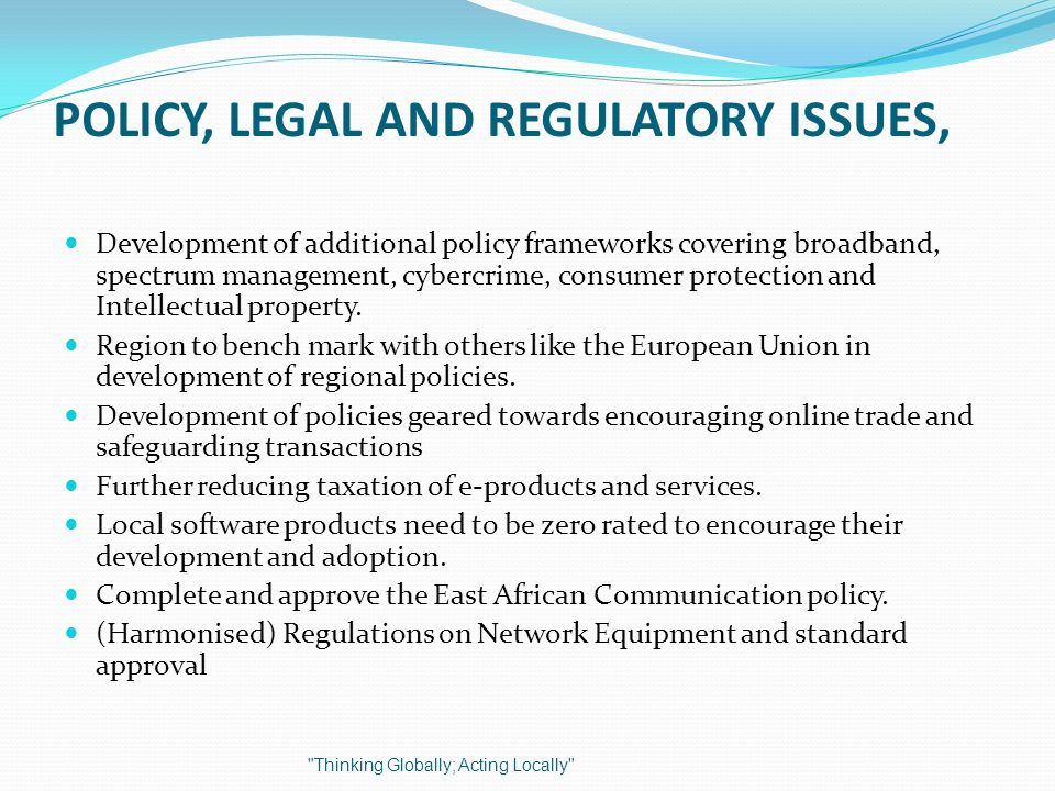 POLICY, LEGAL AND REGULATORY ISSUES, Development of additional policy frameworks covering broadband, spectrum management, cybercrime, consumer protection and Intellectual property.
