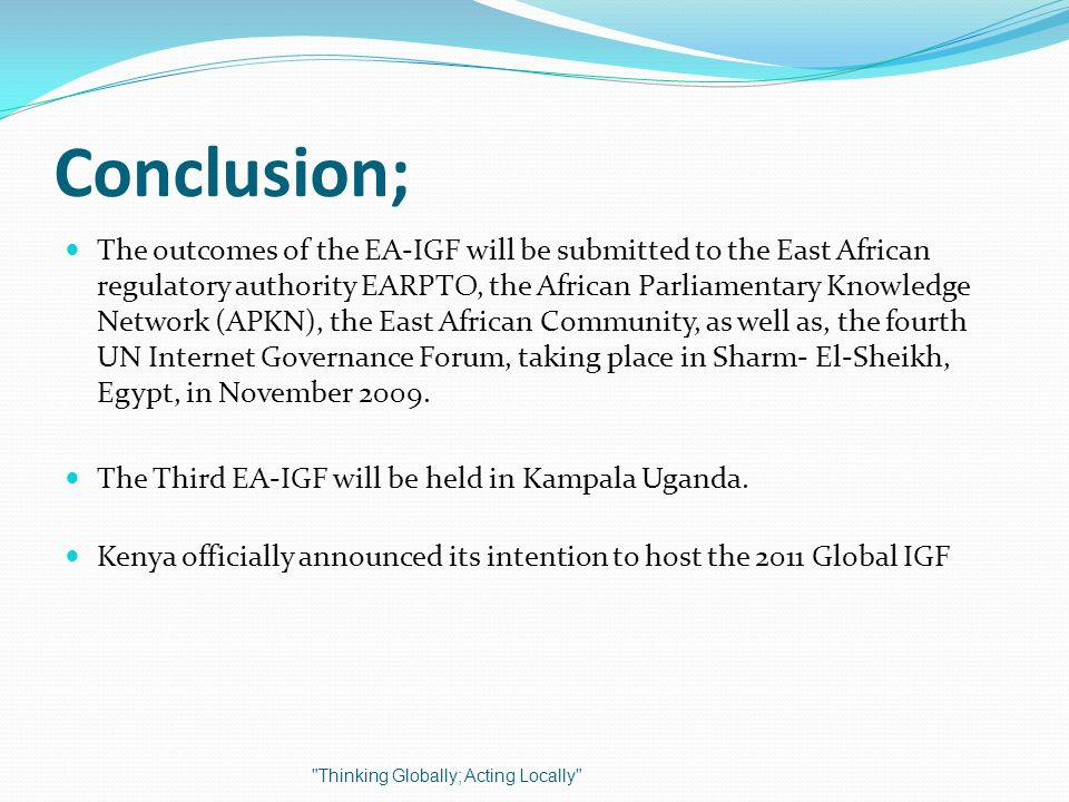 Conclusion; The outcomes of the EA-IGF will be submitted to the East African regulatory authority EARPTO, the African Parliamentary Knowledge Network (APKN), the East African Community, as well as, the fourth UN Internet Governance Forum, taking place in Sharm- El-Sheikh, Egypt, in November 2009.