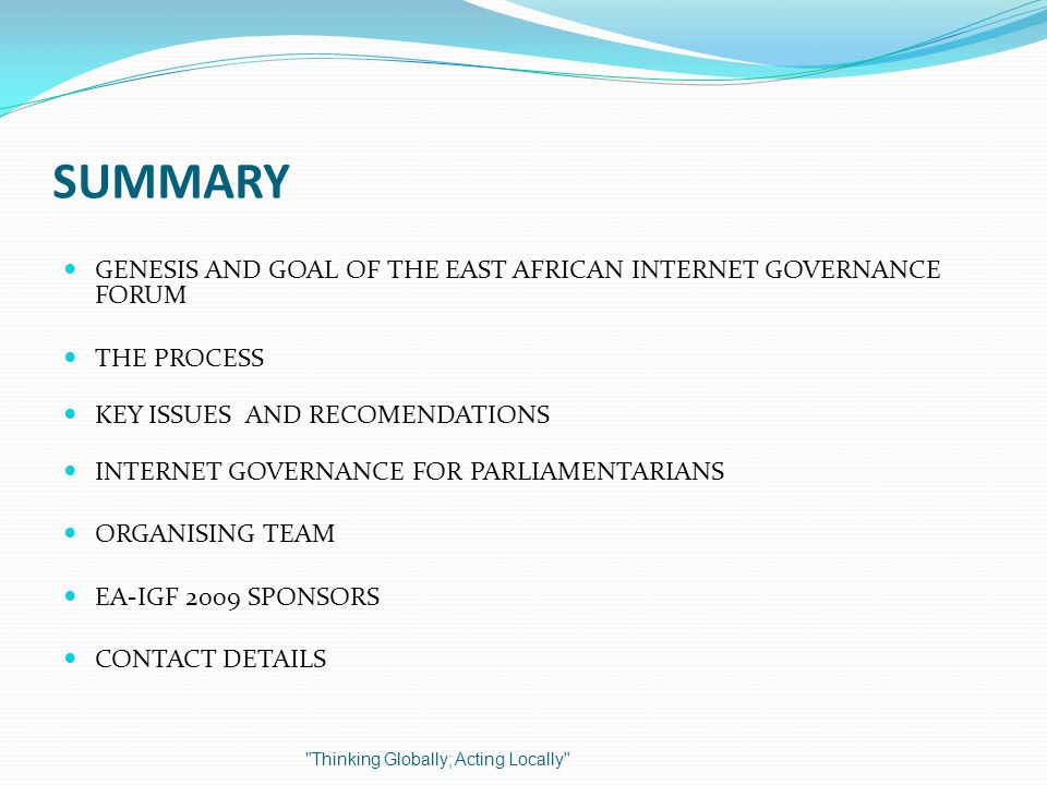SUMMARY GENESIS AND GOAL OF THE EAST AFRICAN INTERNET GOVERNANCE FORUM THE PROCESS KEY ISSUES AND RECOMENDATIONS INTERNET GOVERNANCE FOR PARLIAMENTARIANS ORGANISING TEAM EA-IGF 2009 SPONSORS CONTACT DETAILS Thinking Globally; Acting Locally