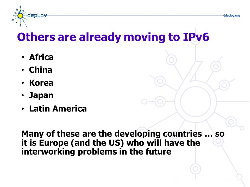 Others are already moving to IPv6 Africa China Korea Japan Latin America Many of these are the developing countries … so it is Europe (and the US) who will have the interworking problems in the future
