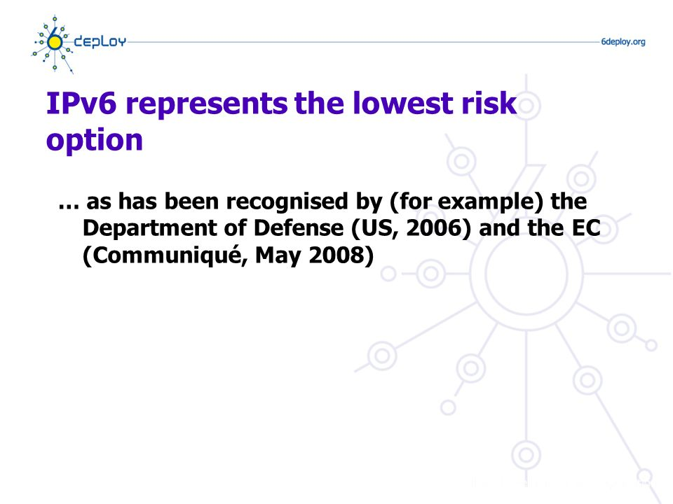 IPv6 represents the lowest risk option … as has been recognised by (for example) the Department of Defense (US, 2006) and the EC (Communiqué, May 2008)