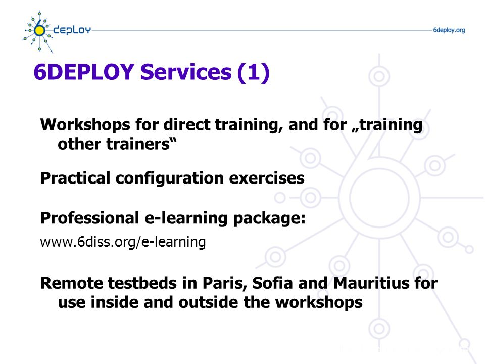 6DEPLOY Services (1) Workshops for direct training, and for training other trainers Practical configuration exercises Remote testbeds in Paris, Sofia and Mauritius for use inside and outside the workshops Professional e-learning package: www.6diss.org/e-learning